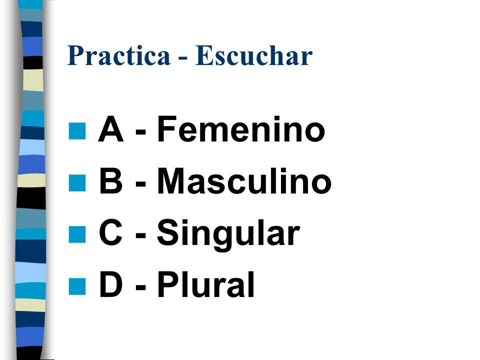 Practica - Escuchar A - Femenino B - Masculino C - Singular D - Plural