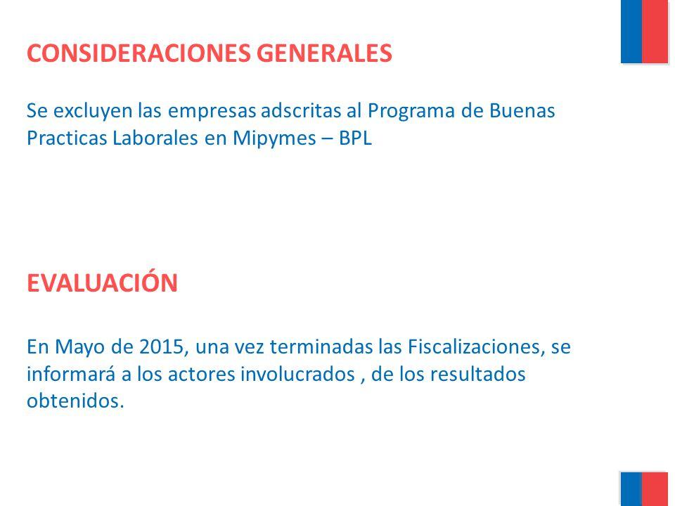 CONSIDERACIONES GENERALES Se excluyen las empresas adscritas al Programa de Buenas Practicas Laborales en Mipymes – BPL EVALUACIÓN En Mayo de 2015, una vez terminadas las Fiscalizaciones, se informará a los actores involucrados , de los resultados obtenidos.
