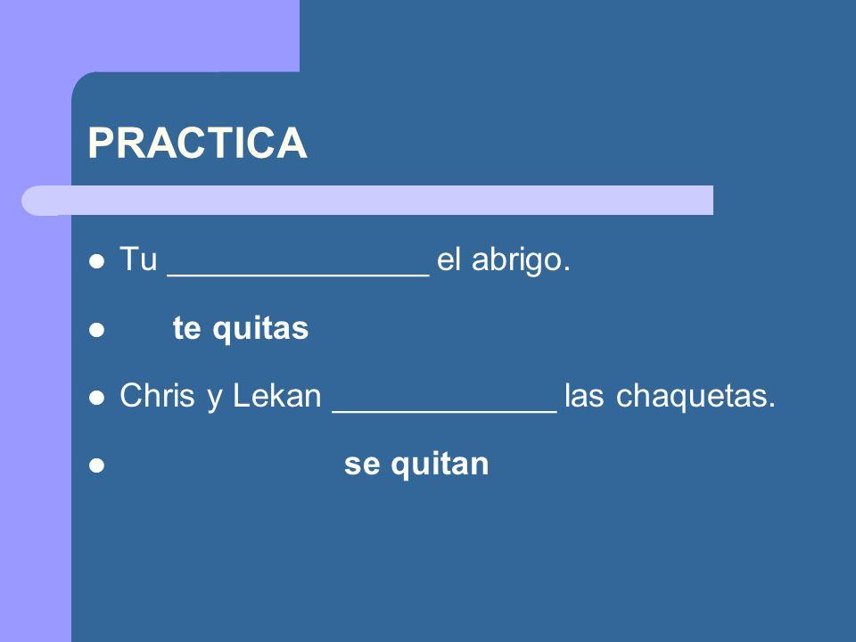 PRACTICA Tu ______________ el abrigo. te quitas