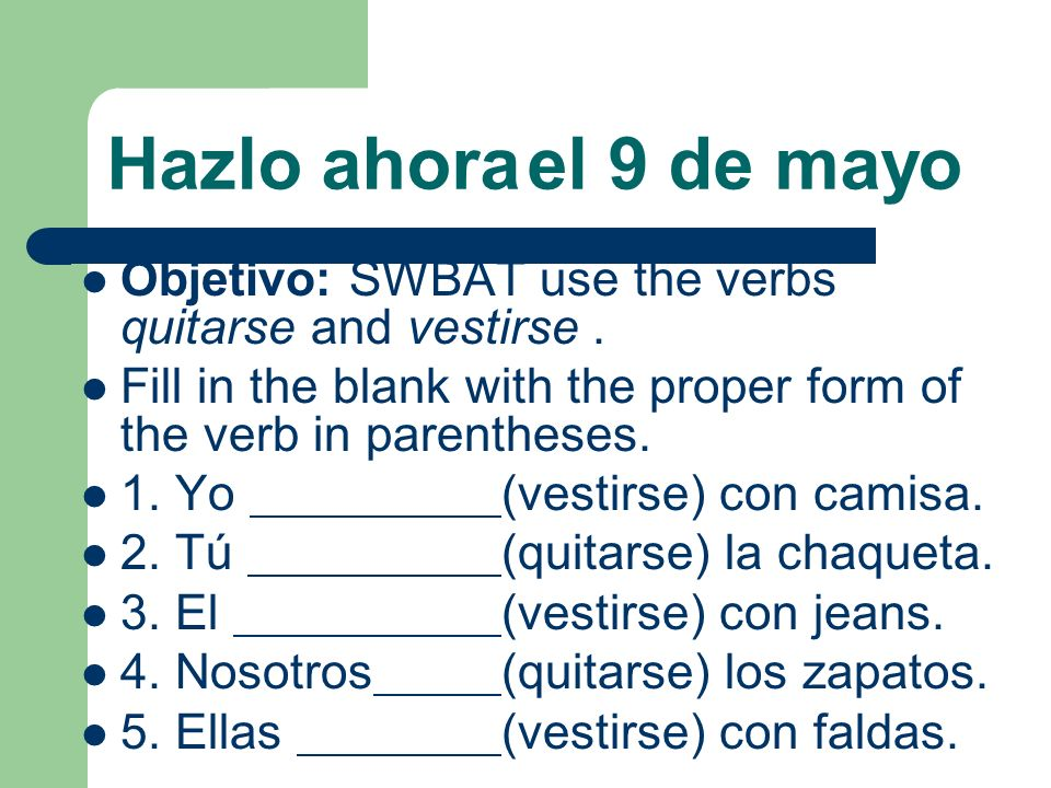 Hazlo ahora el 9 de mayoObjetivo: SWBAT use the verbs quitarse and vestirse . Fill in the blank with the proper form of the verb in parentheses.