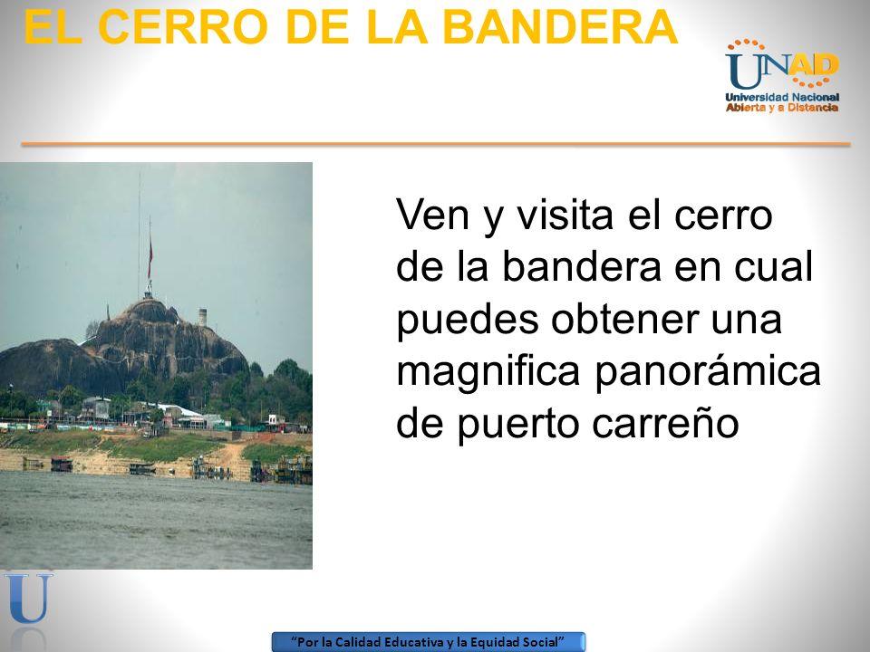 EL CERRO DE LA BANDERA Ven y visita el cerro de la bandera en cual puedes obtener una magnifica panorámica de puerto carreño.