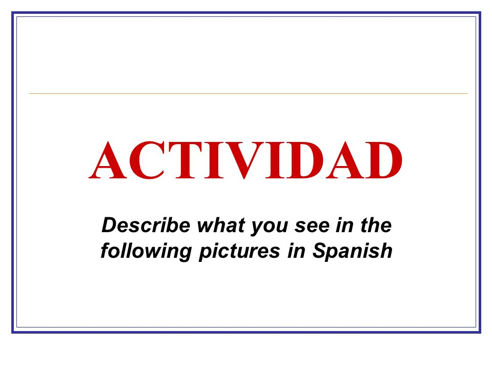 Describe what you see in the following pictures in Spanish