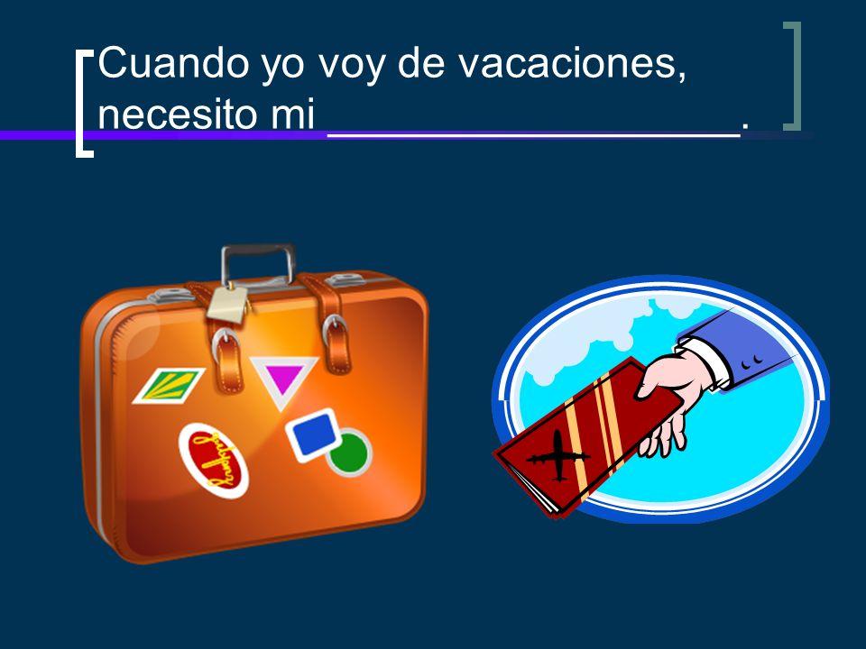 Cuando yo voy de vacaciones, necesito mi _________________.