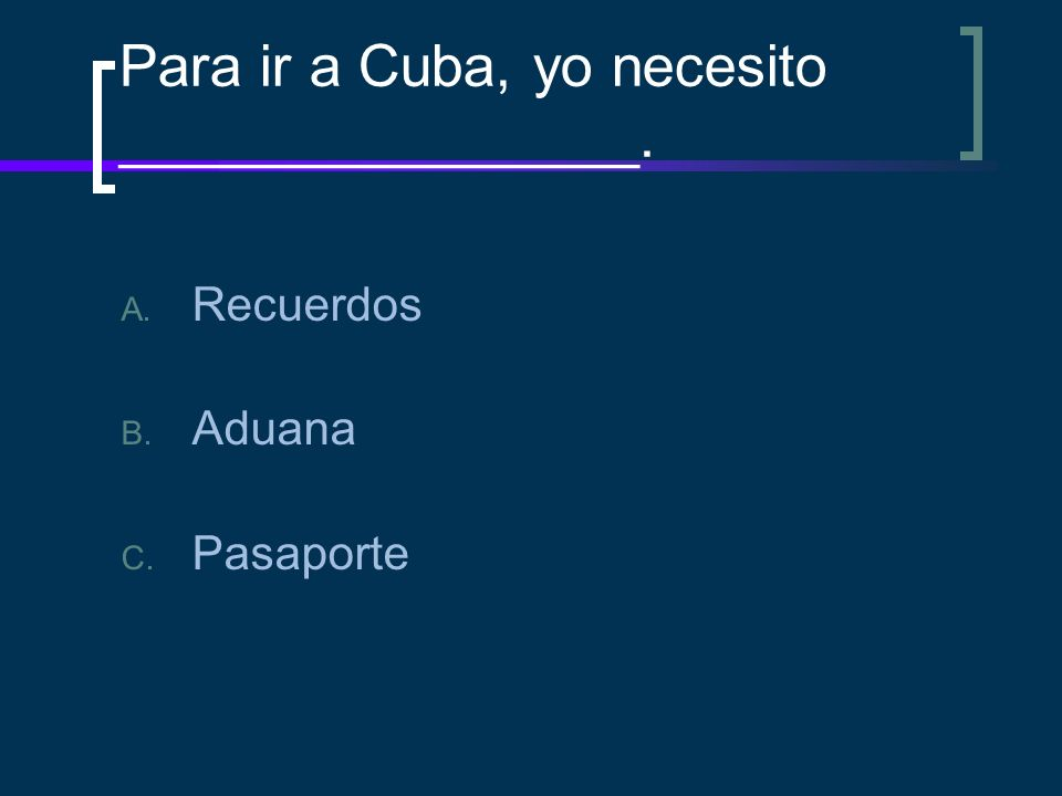 Para ir a Cuba, yo necesito ________________.