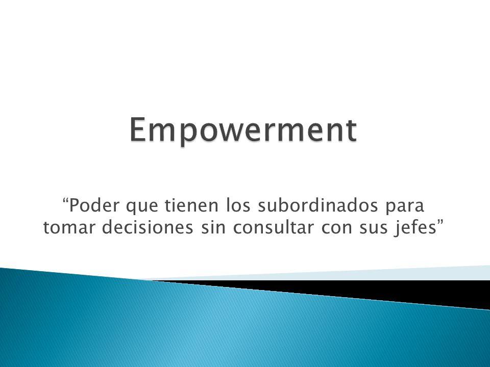 Empowerment Poder que tienen los subordinados para tomar decisiones sin consultar con sus jefes