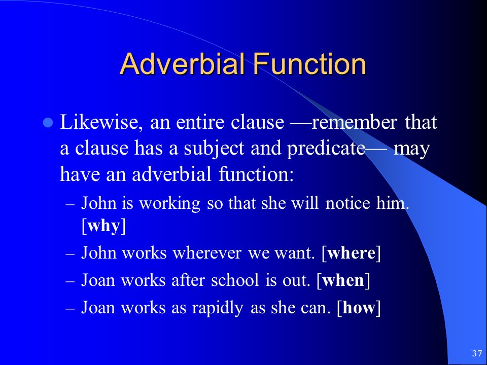 Adverbial Function Likewise, an entire clause —remember that a clause has a subject and predicate— may have an adverbial function:
