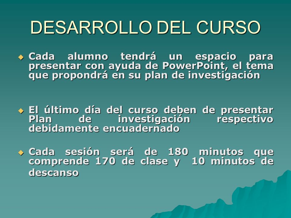 DESARROLLO DEL CURSO Cada alumno tendrá un espacio para presentar con ayuda de PowerPoint, el tema que propondrá en su plan de investigación.