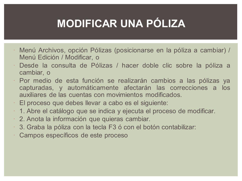 MODIFICAR UNA PÓLIZA Menú Archivos, opción Pólizas (posicionarse en la póliza a cambiar) / Menú Edición / Modificar, o.