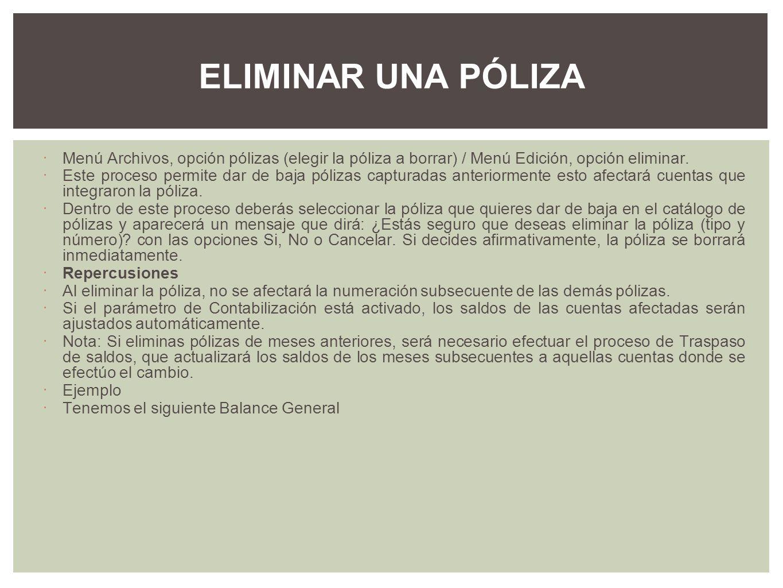 ELIMINAR UNA PÓLIZA Menú Archivos, opción pólizas (elegir la póliza a borrar) / Menú Edición, opción eliminar.