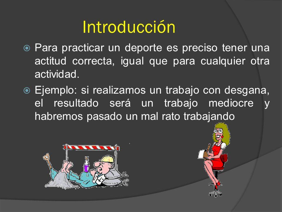 Introducción Para practicar un deporte es preciso tener una actitud correcta, igual que para cualquier otra actividad.