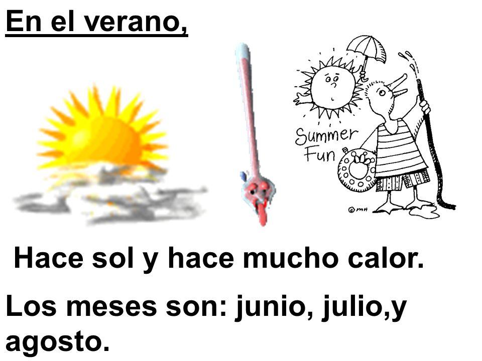 En el verano, Hace sol y hace mucho calor. Los meses son: junio, julio,y agosto.