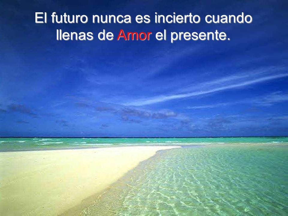 El futuro nunca es incierto cuando llenas de Amor el presente.