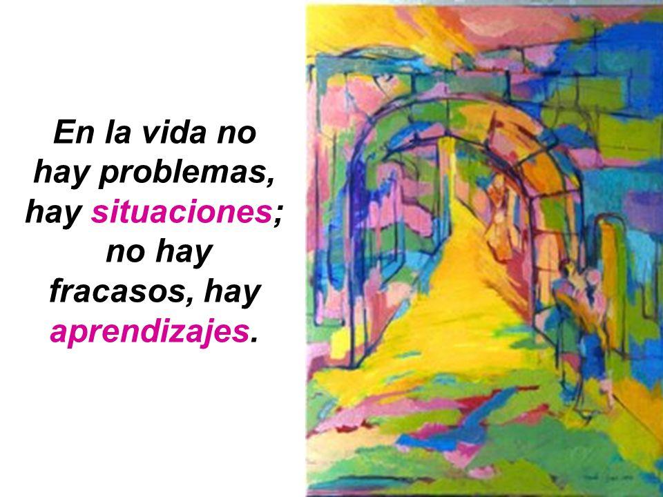 En la vida no hay problemas, hay situaciones;