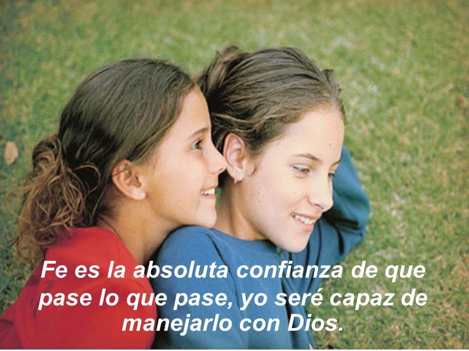 Fe es la absoluta confianza de que pase lo que pase, yo seré capaz de manejarlo con Dios.