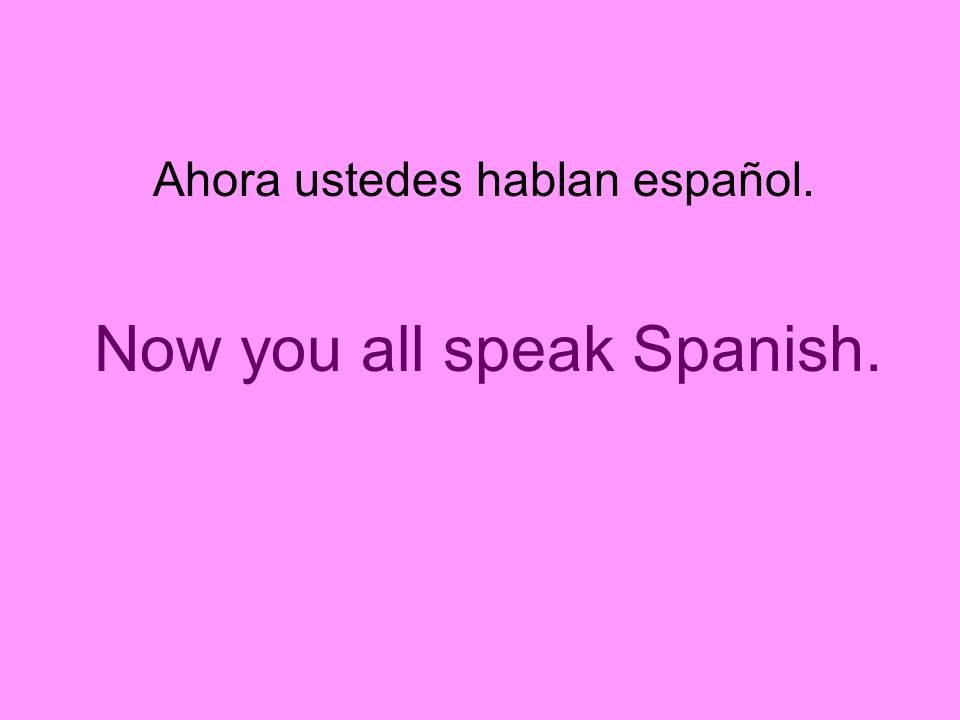 Now you all speak Spanish.