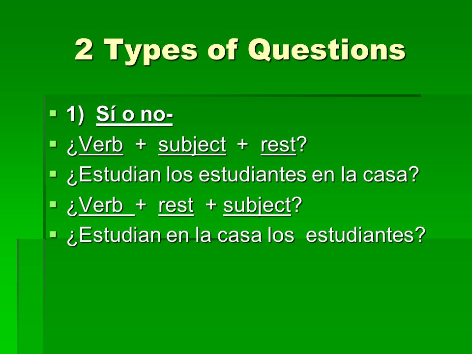 2 Types of Questions 1) Sí o no- ¿Verb + subject + rest