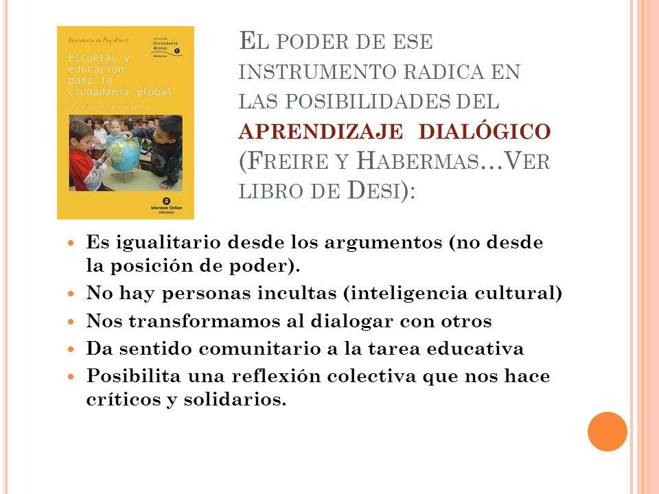 El poder de ese instrumento radica en las posibilidades del aprendizaje dialógico (Freire y Habermas…Ver libro de Desi):