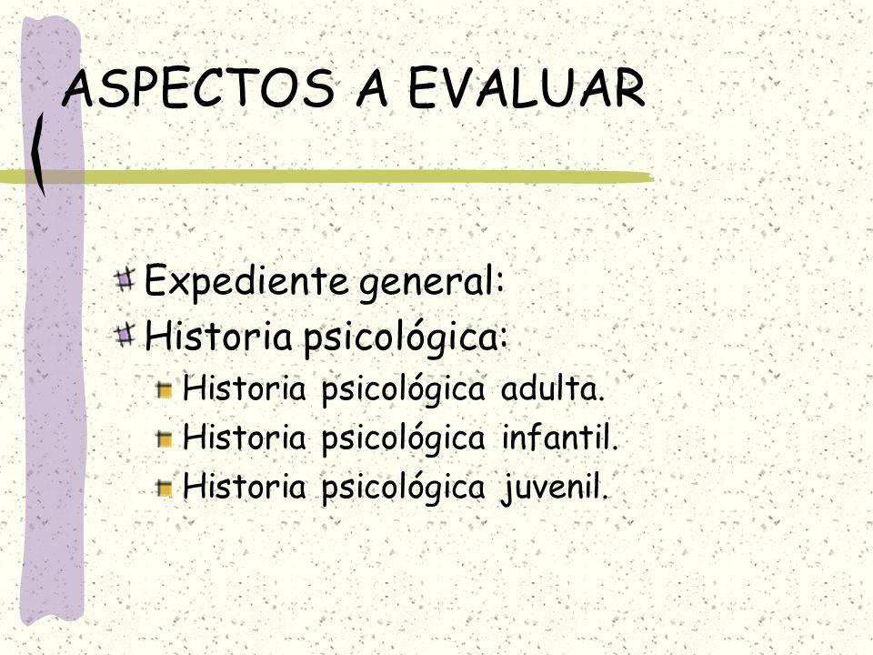 ASPECTOS A EVALUAR Expediente general: Historia psicológica: