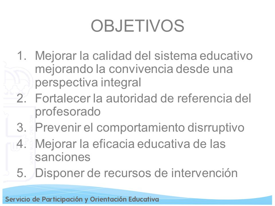 OBJETIVOS Mejorar la calidad del sistema educativo mejorando la convivencia desde una perspectiva integral.