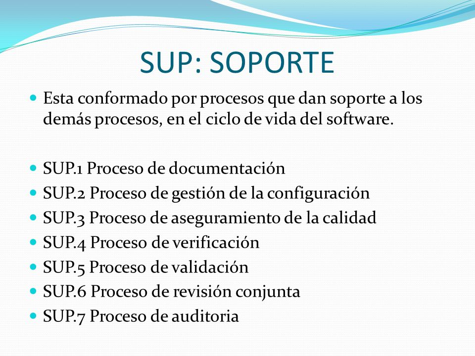 SUP: SOPORTE Esta conformado por procesos que dan soporte a los demás procesos, en el ciclo de vida del software.
