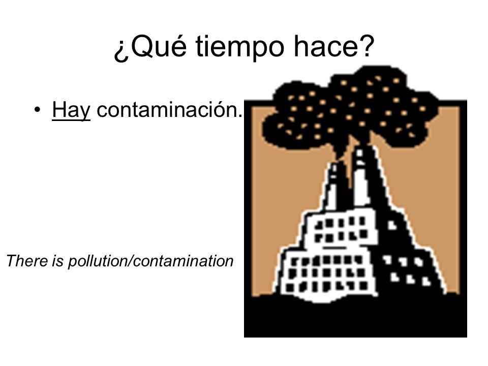 ¿Qué tiempo hace Hay contaminación. There is pollution/contamination