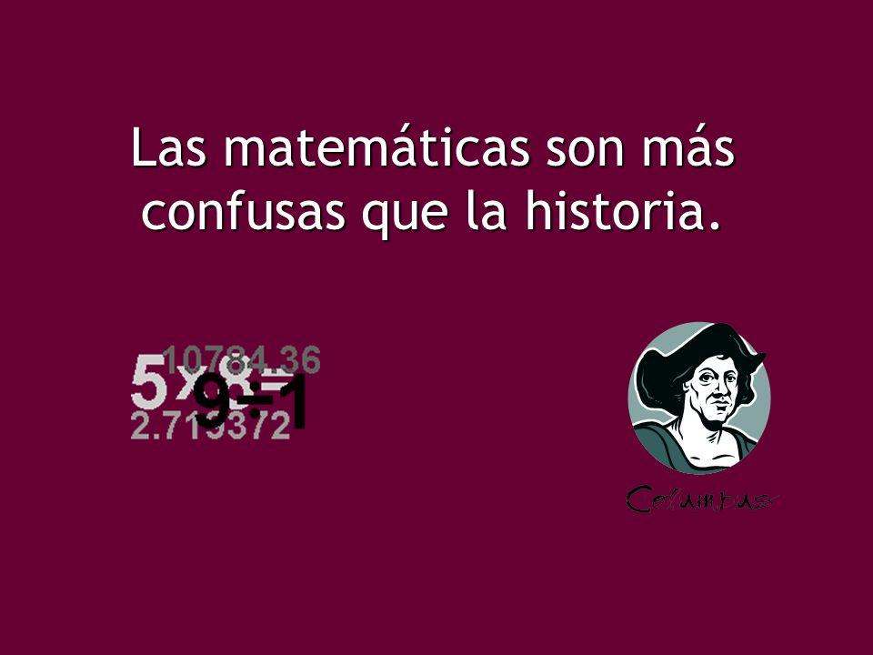 Las matemáticas son más confusas que la historia.