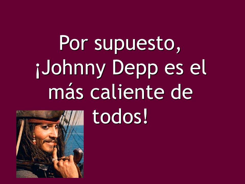Por supuesto, ¡Johnny Depp es el más caliente de todos!