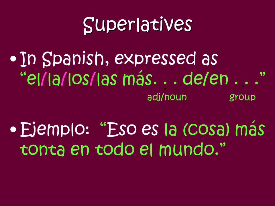 Superlatives In Spanish, expressed as el/la/los/las más. . . de/en . . . adj/noun group.