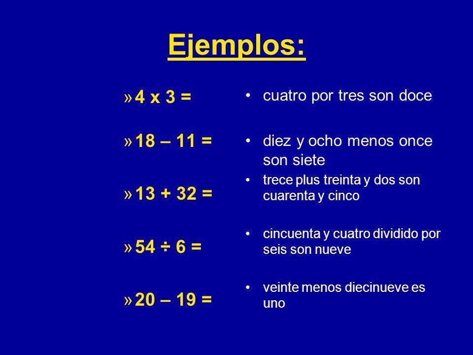 Ejemplos: 4 x 3 = 18 – 11 = 13 + 32 = 54 ÷ 6 = 20 – 19 = cuatro por tres son doce. diez y ocho menos once son siete.
