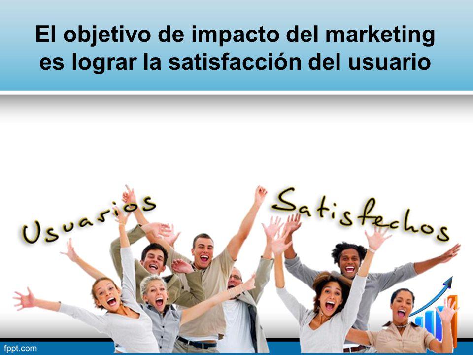 El objetivo de impacto del marketing es lograr la satisfacción del usuario