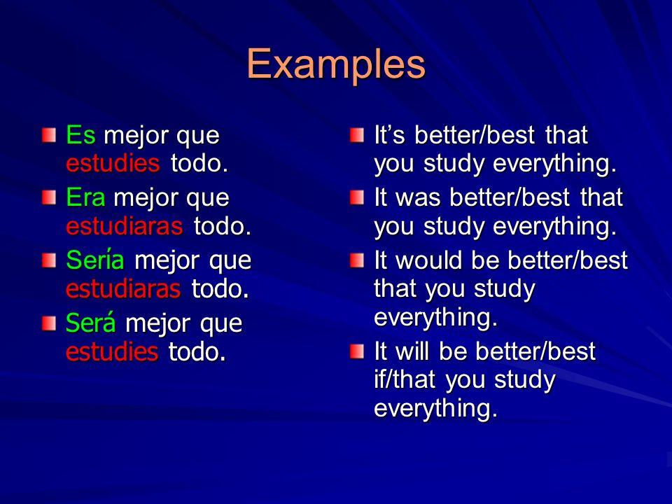 Examples Es mejor que estudies todo. Era mejor que estudiaras todo.