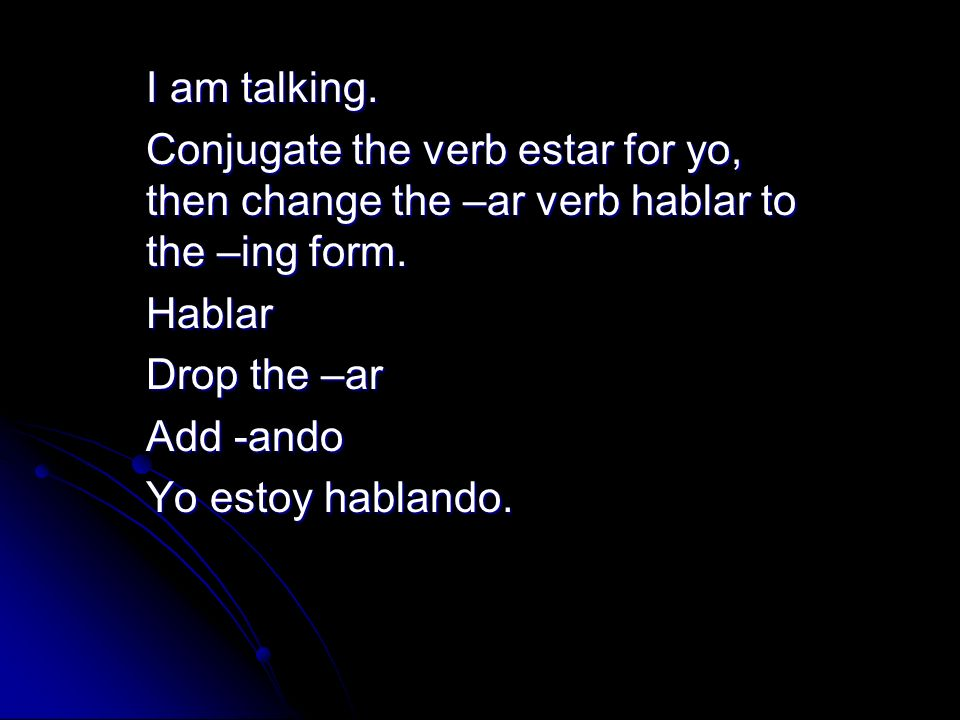 I am talking. Conjugate the verb estar for yo, then change the –ar verb hablar to the –ing form. Hablar.