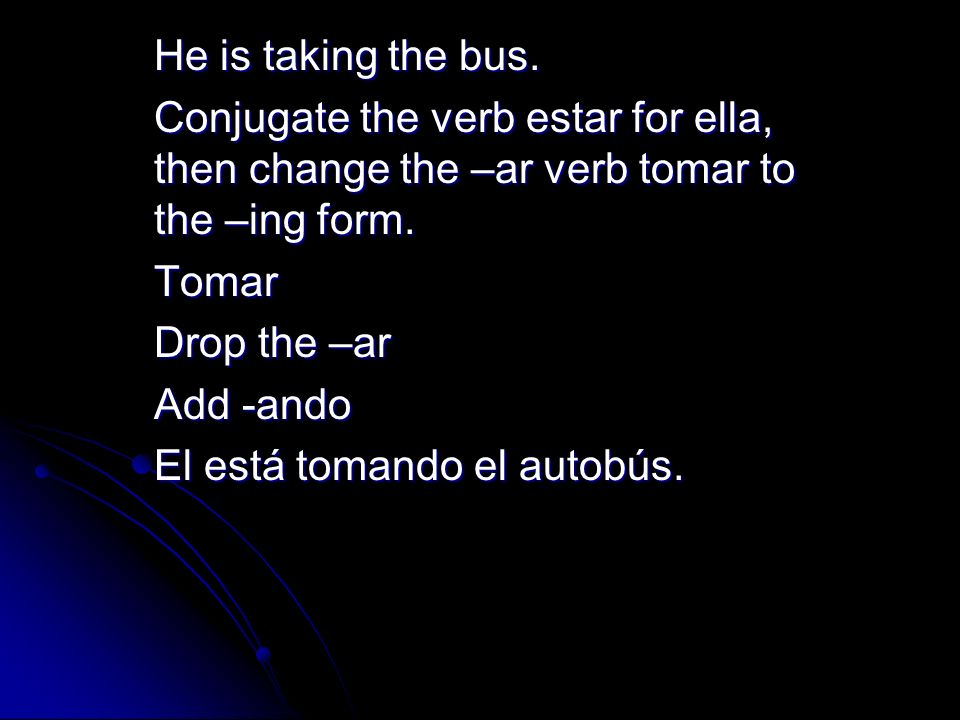 He is taking the bus. Conjugate the verb estar for ella, then change the –ar verb tomar to the –ing form.