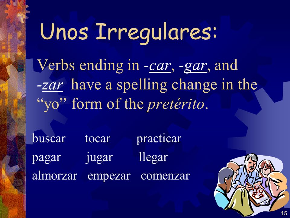 Unos Irregulares: Verbs ending in -car, -gar, and -zar have a spelling change in the yo form of the pretérito.