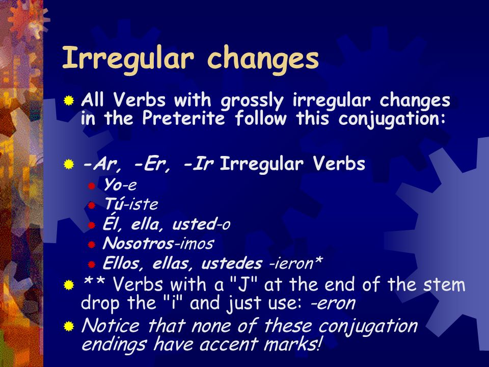 Irregular changesAll Verbs with grossly irregular changes in the Preterite follow this conjugation: