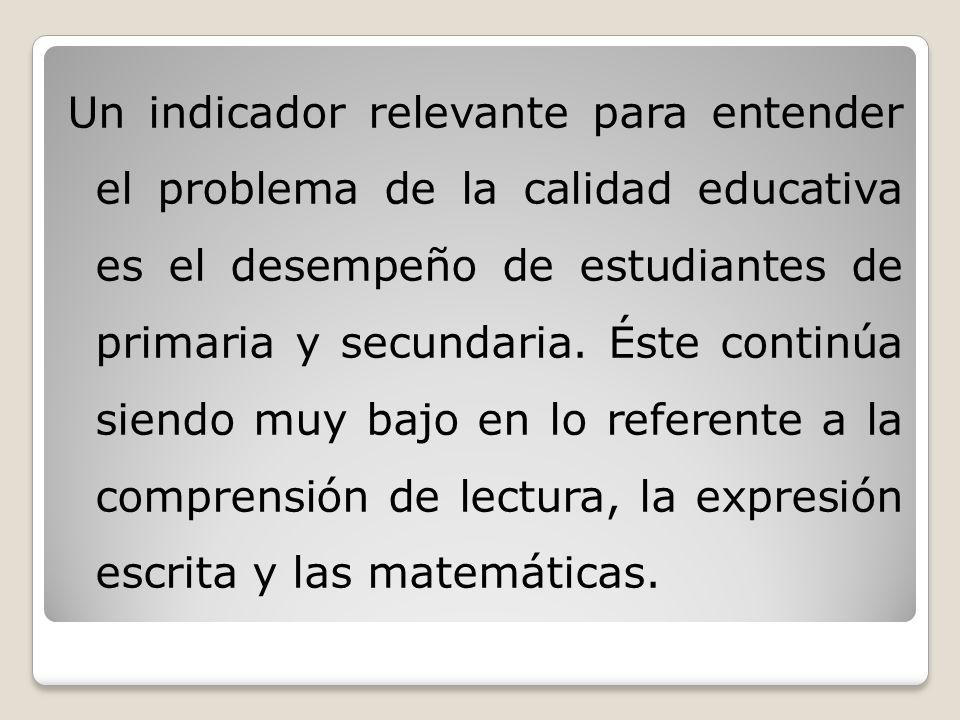 Un indicador relevante para entender el problema de la calidad educativa es el desempeño de estudiantes de primaria y secundaria.