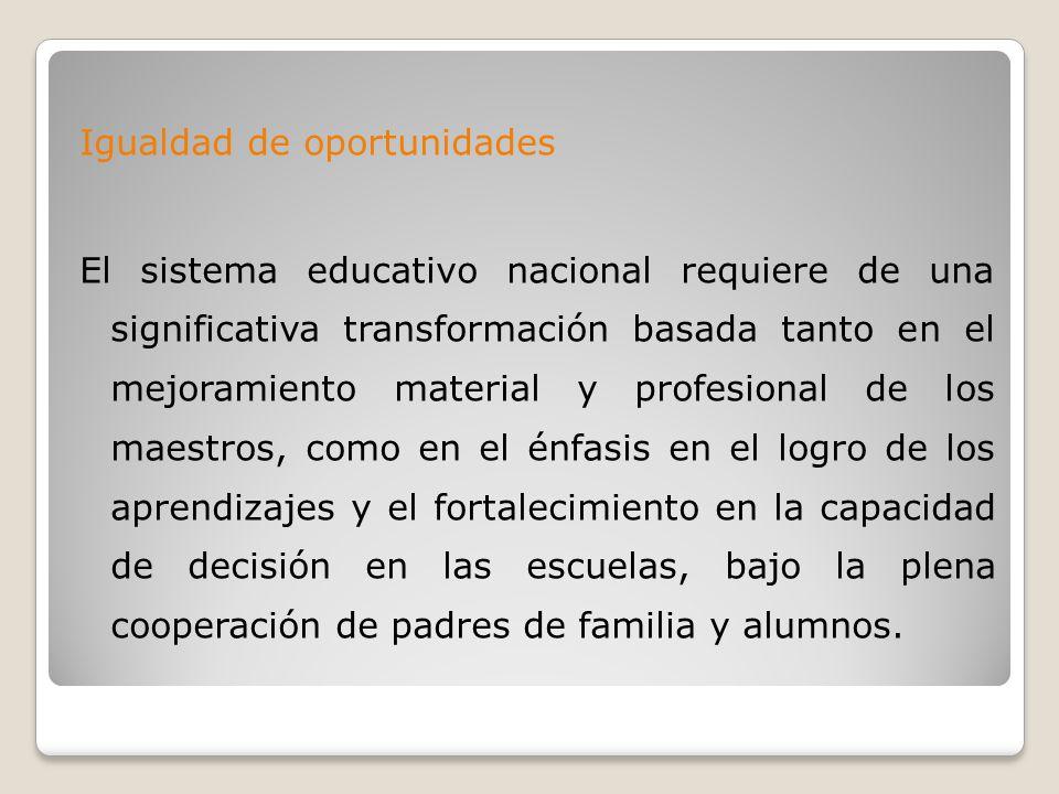 Igualdad de oportunidades El sistema educativo nacional requiere de una significativa transformación basada tanto en el mejoramiento material y profesional de los maestros, como en el énfasis en el logro de los aprendizajes y el fortalecimiento en la capacidad de decisión en las escuelas, bajo la plena cooperación de padres de familia y alumnos.