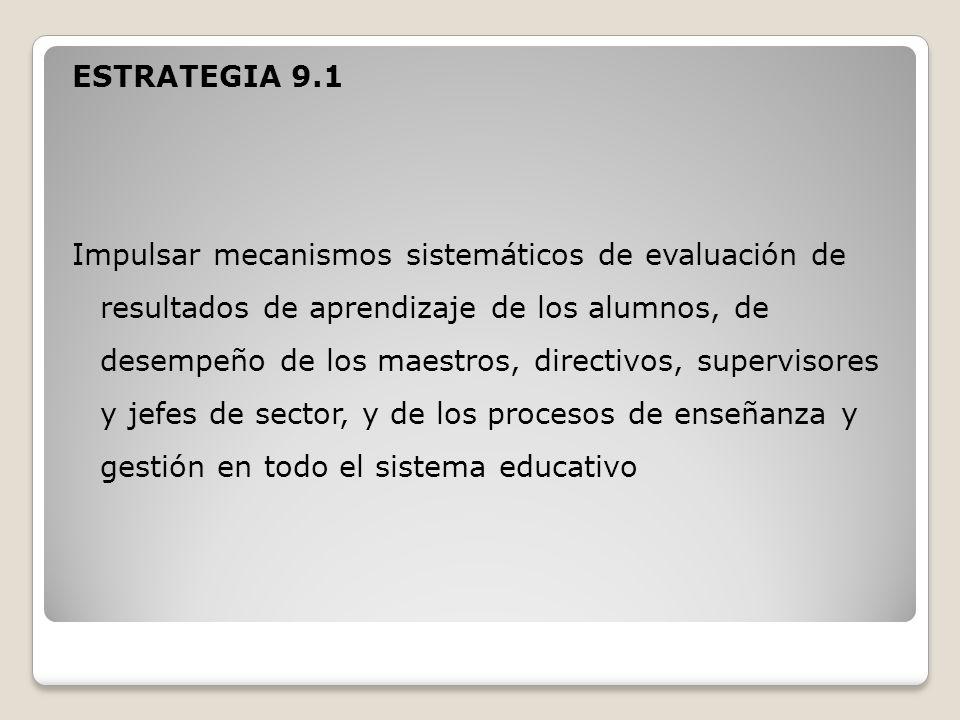 ESTRATEGIA 9.1 Impulsar mecanismos sistemáticos de evaluación de resultados de aprendizaje de los alumnos, de desempeño de los maestros, directivos, supervisores y jefes de sector, y de los procesos de enseñanza y gestión en todo el sistema educativo