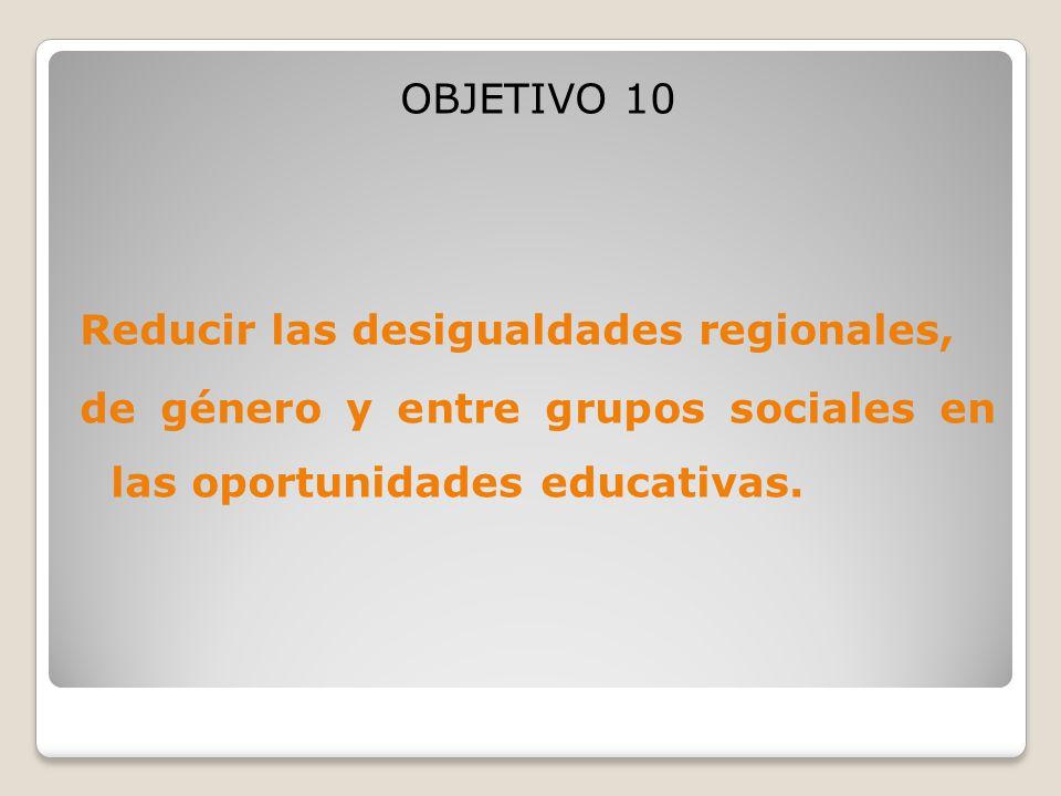 OBJETIVO 10 Reducir las desigualdades regionales, de género y entre grupos sociales en las oportunidades educativas.