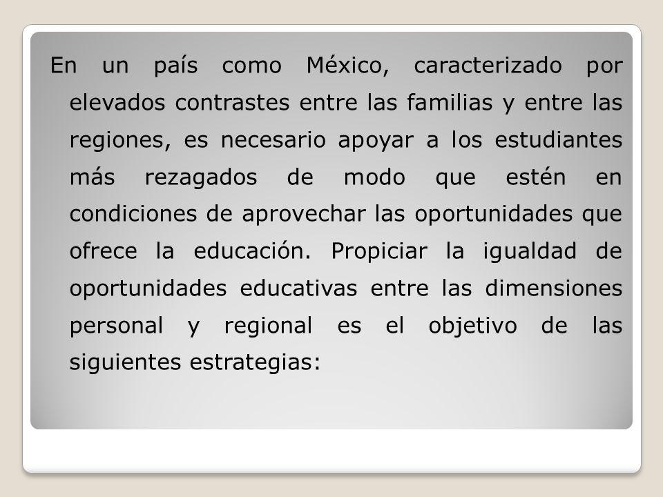 En un país como México, caracterizado por elevados contrastes entre las familias y entre las regiones, es necesario apoyar a los estudiantes más rezagados de modo que estén en condiciones de aprovechar las oportunidades que ofrece la educación.