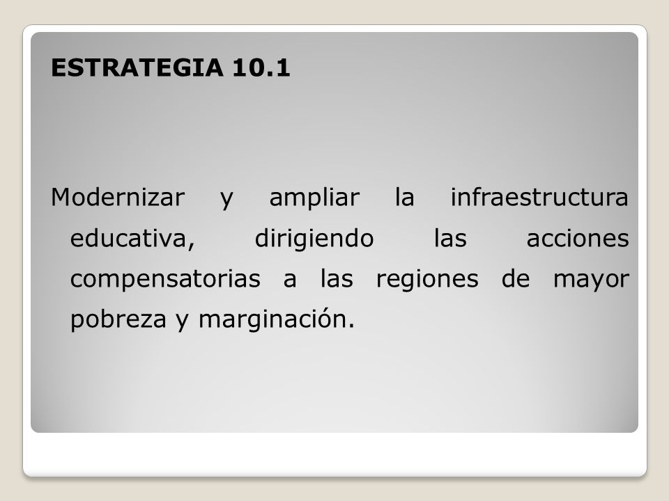 ESTRATEGIA 10.1 Modernizar y ampliar la infraestructura educativa, dirigiendo las acciones compensatorias a las regiones de mayor pobreza y marginación.