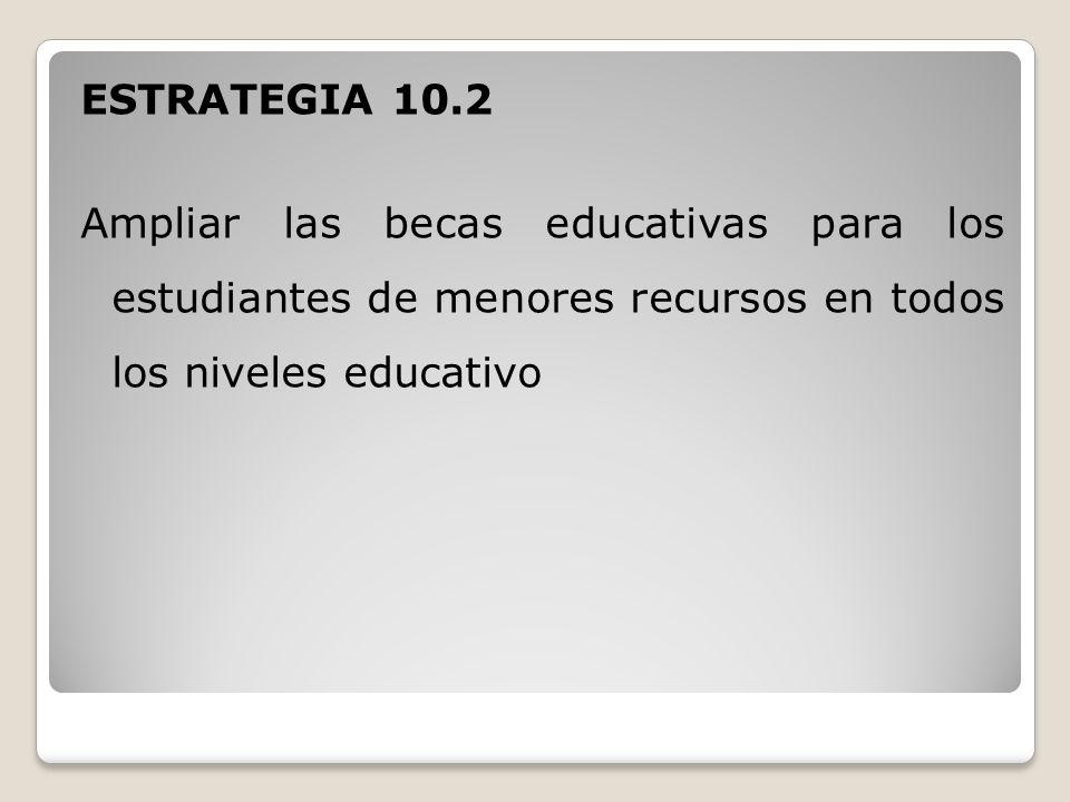 ESTRATEGIA 10.2 Ampliar las becas educativas para los estudiantes de menores recursos en todos los niveles educativo