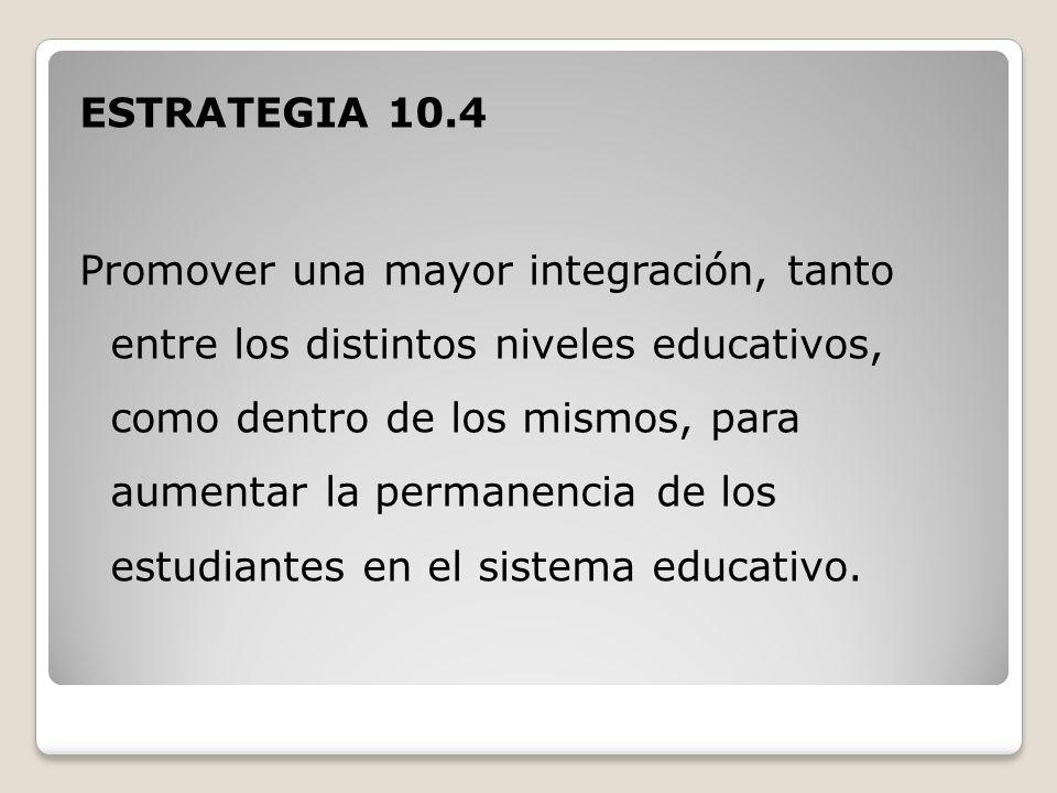 ESTRATEGIA 10.4 Promover una mayor integración, tanto entre los distintos niveles educativos, como dentro de los mismos, para aumentar la permanencia de los estudiantes en el sistema educativo.