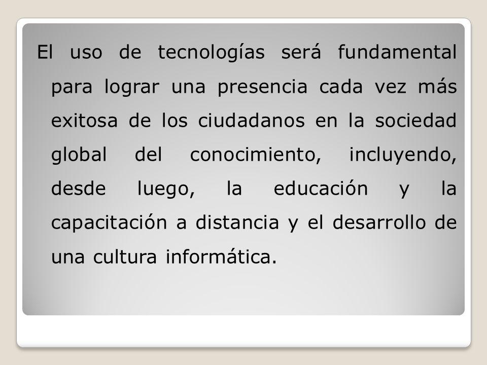 El uso de tecnologías será fundamental para lograr una presencia cada vez más exitosa de los ciudadanos en la sociedad global del conocimiento, incluyendo, desde luego, la educación y la capacitación a distancia y el desarrollo de una cultura informática.