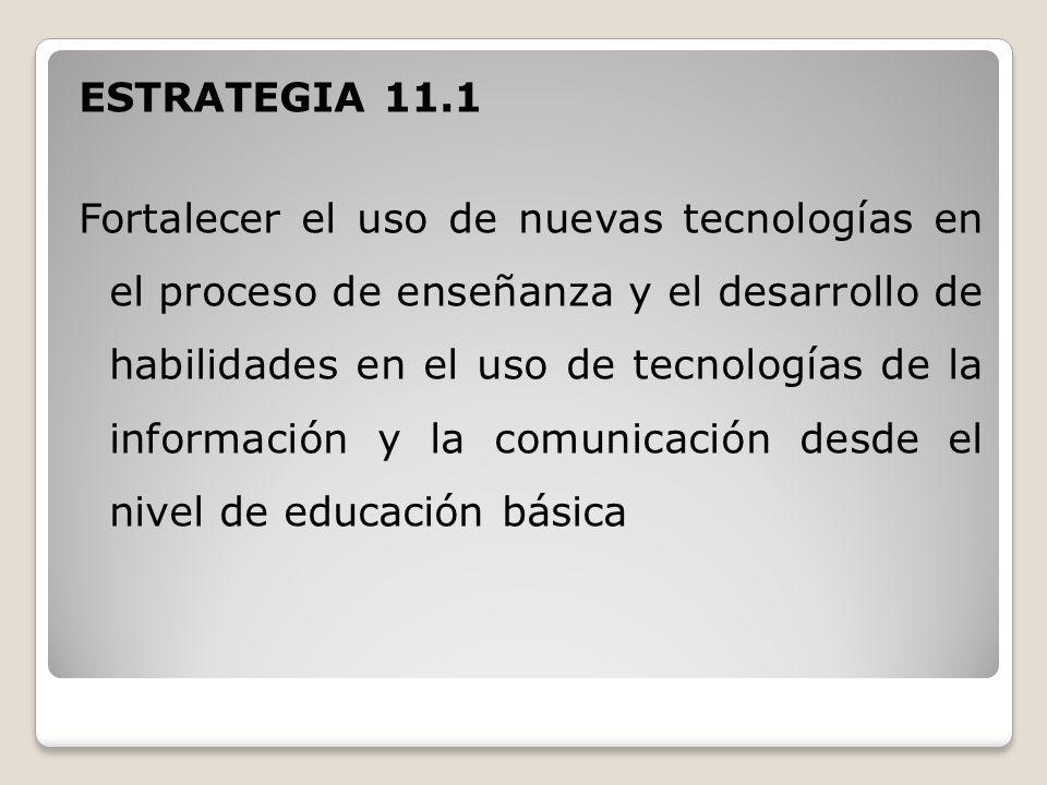 ESTRATEGIA 11.1 Fortalecer el uso de nuevas tecnologías en el proceso de enseñanza y el desarrollo de habilidades en el uso de tecnologías de la información y la comunicación desde el nivel de educación básica