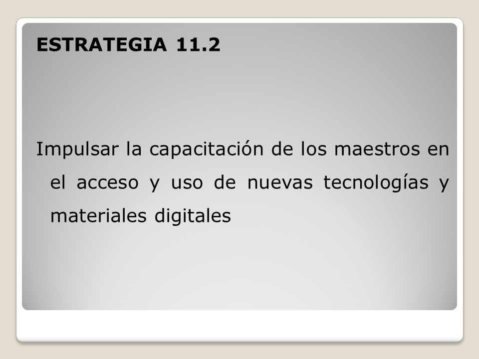 ESTRATEGIA 11.2 Impulsar la capacitación de los maestros en el acceso y uso de nuevas tecnologías y materiales digitales