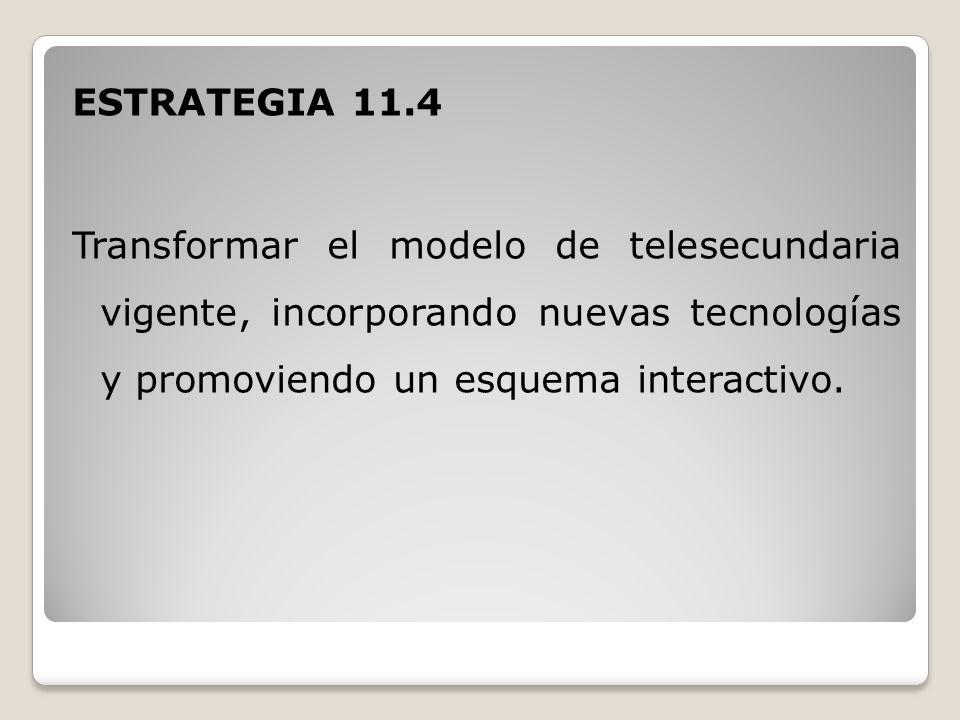 ESTRATEGIA 11.4 Transformar el modelo de telesecundaria vigente, incorporando nuevas tecnologías y promoviendo un esquema interactivo.