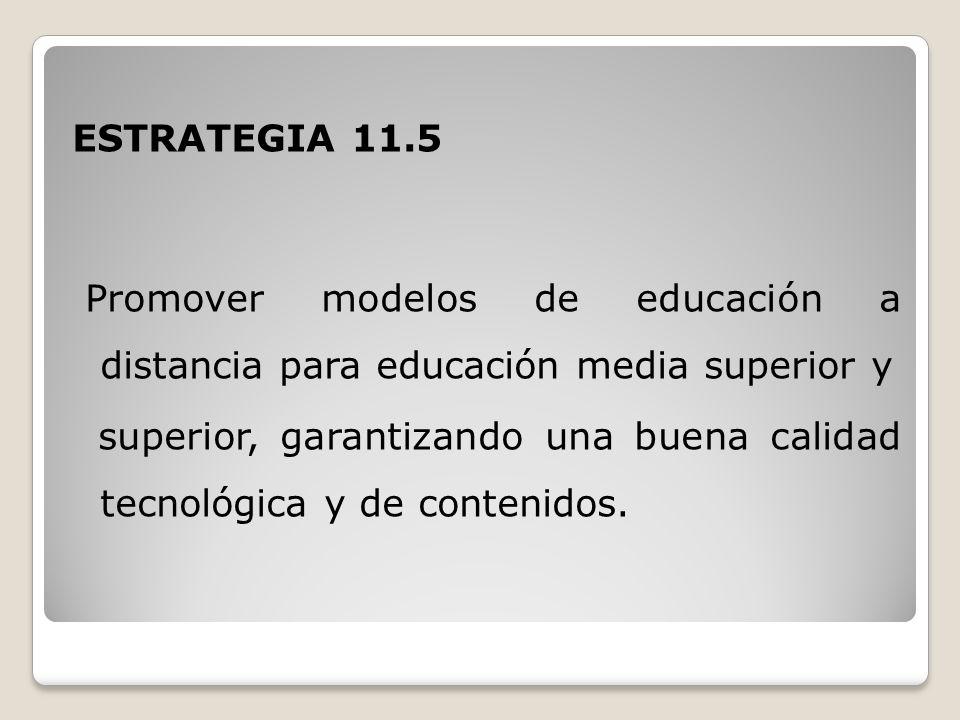 ESTRATEGIA 11.5 Promover modelos de educación a distancia para educación media superior y superior, garantizando una buena calidad tecnológica y de contenidos.