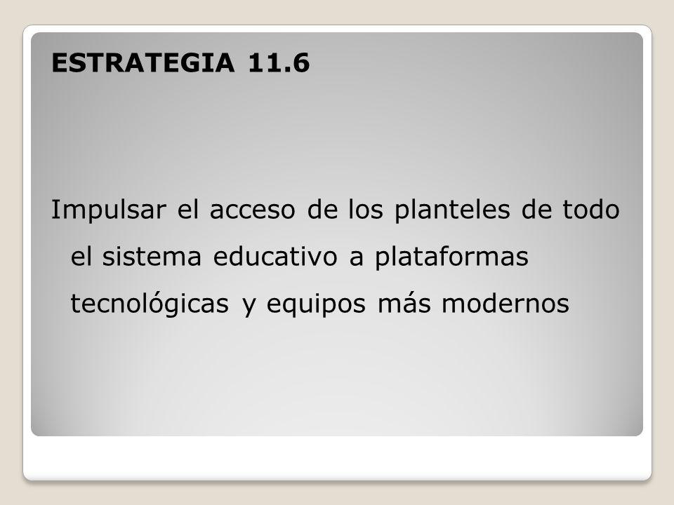 ESTRATEGIA 11.6 Impulsar el acceso de los planteles de todo el sistema educativo a plataformas tecnológicas y equipos más modernos