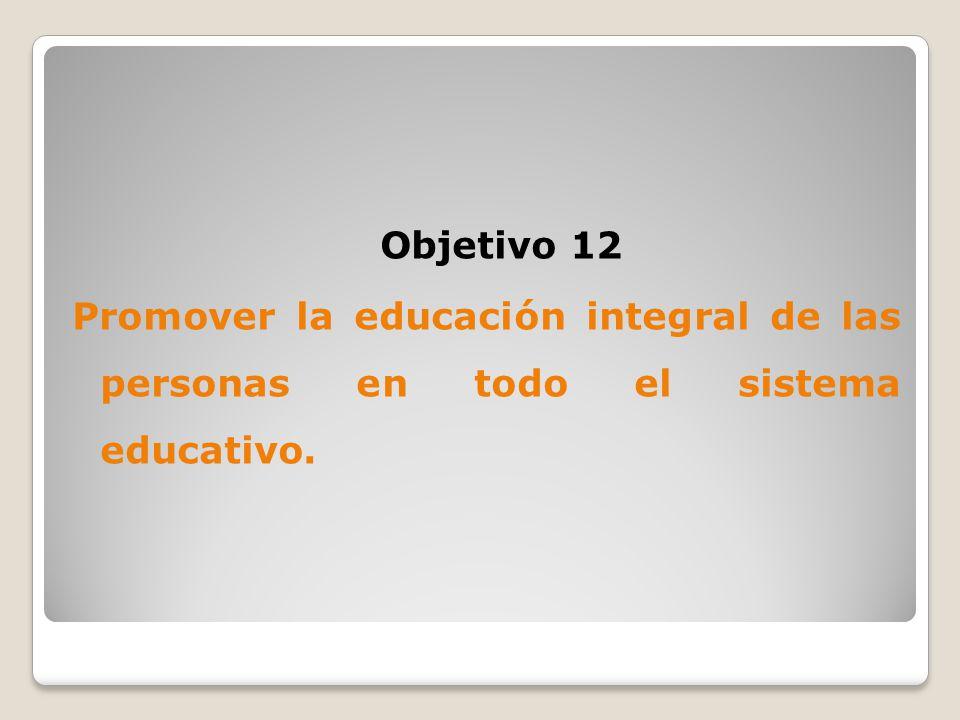 Objetivo 12 Promover la educación integral de las personas en todo el sistema educativo.